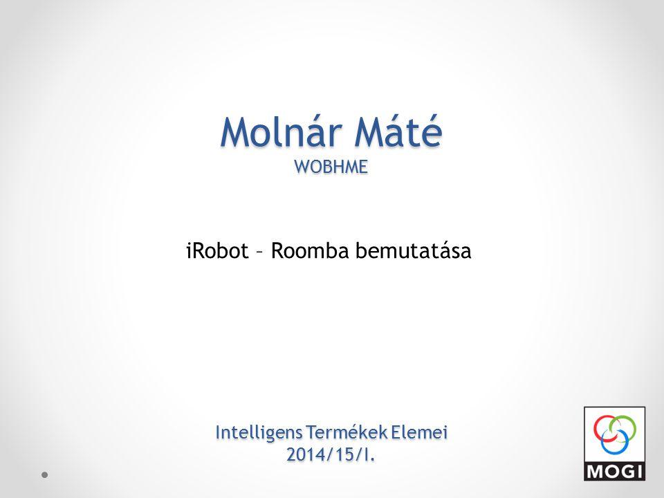 Molnár Máté WOBHME Intelligens Termékek Elemei 2014/15/I. iRobot – Roomba bemutatása