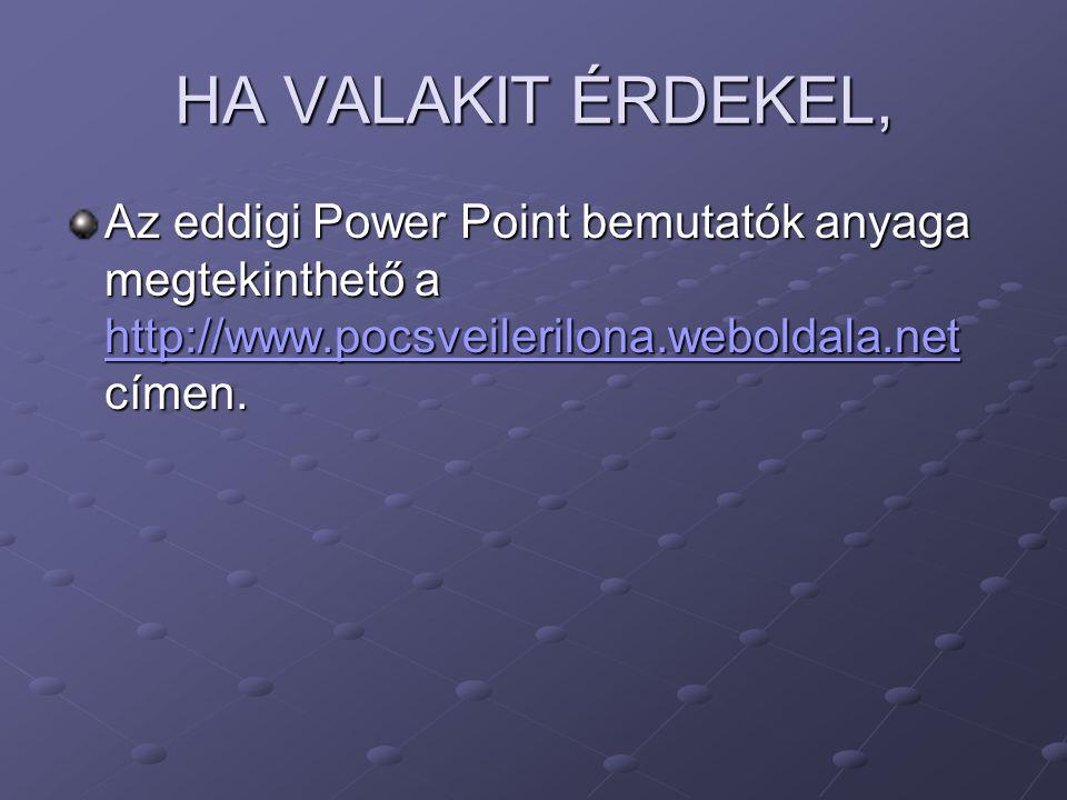 HA VALAKIT ÉRDEKEL, Az eddigi Power Point bemutatók anyaga megtekinthető a http://www.pocsveilerilona.weboldala.net címen. http://www.pocsveilerilona.