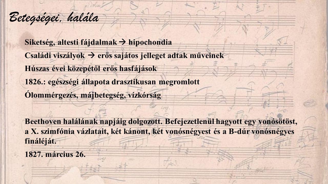 Betegségei, halála Siketség, altesti fájdalmak  hipochondia Családi viszályok  erős sajátos jelleget adtak műveinek Húszas évei közepétől erős hasfájások 1826.: egészségi állapota drasztikusan megromlott Ólommérgezés, májbetegség, vízkórság Beethoven halálának napjáig dolgozott.