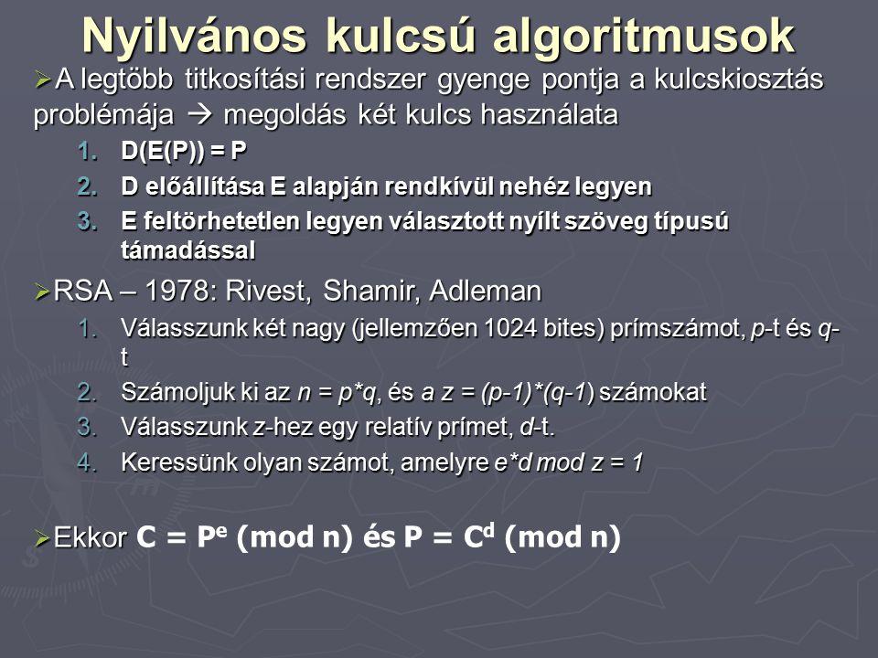 Nyilvános kulcsú algoritmusok  A legtöbb titkosítási rendszer gyenge pontja a kulcskiosztás problémája  megoldás két kulcs használata 1.D(E(P)) = P 2.D előállítása E alapján rendkívül nehéz legyen 3.E feltörhetetlen legyen választott nyílt szöveg típusú támadással  RSA – 1978: Rivest, Shamir, Adleman 1.Válasszunk két nagy (jellemzően 1024 bites) prímszámot, p-t és q- t 2.Számoljuk ki az n = p*q, és a z = (p-1)*(q-1) számokat 3.Válasszunk z-hez egy relatív prímet, d-t.