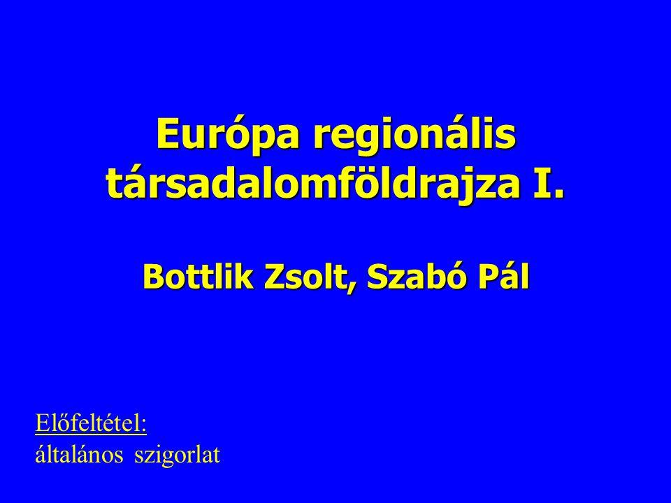 Európa regionális társadalomföldrajza I. Bottlik Zsolt, Szabó Pál Előfeltétel: általános szigorlat