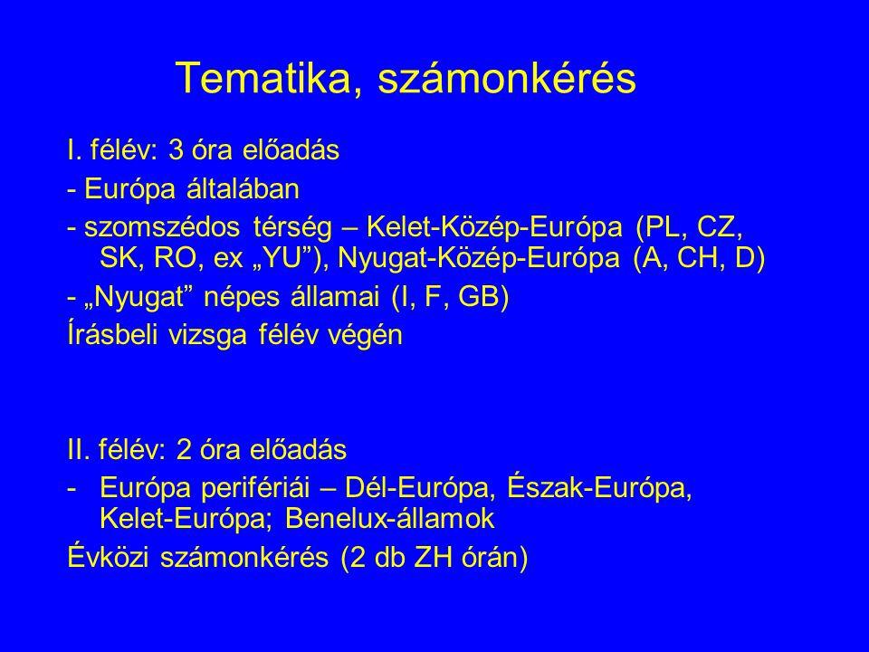 """Tematika, számonkérés I. félév: 3 óra előadás - Európa általában - szomszédos térség – Kelet-Közép-Európa (PL, CZ, SK, RO, ex """"YU""""), Nyugat-Közép-Euró"""