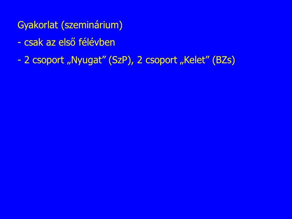 """Gyakorlat (szeminárium) - csak az első félévben - 2 csoport """"Nyugat"""" (SzP), 2 csoport """"Kelet"""" (BZs)"""