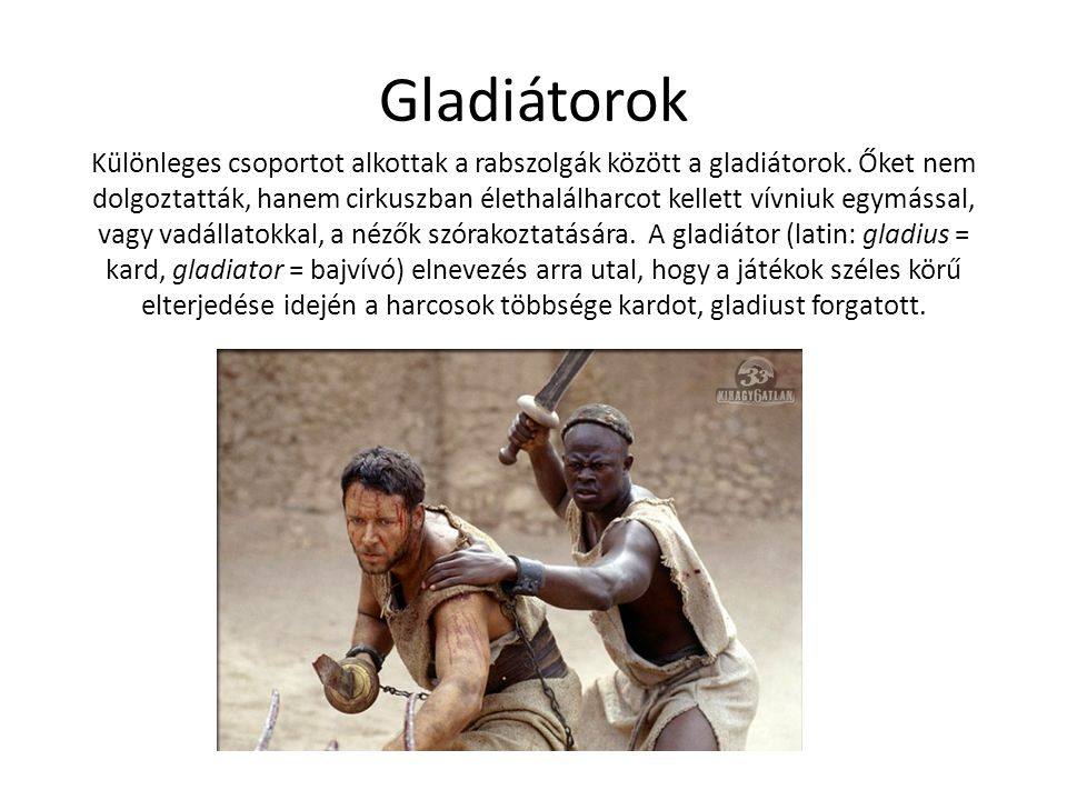 Gladiátorok Különleges csoportot alkottak a rabszolgák között a gladiátorok. Őket nem dolgoztatták, hanem cirkuszban élethalálharcot kellett vívniuk e