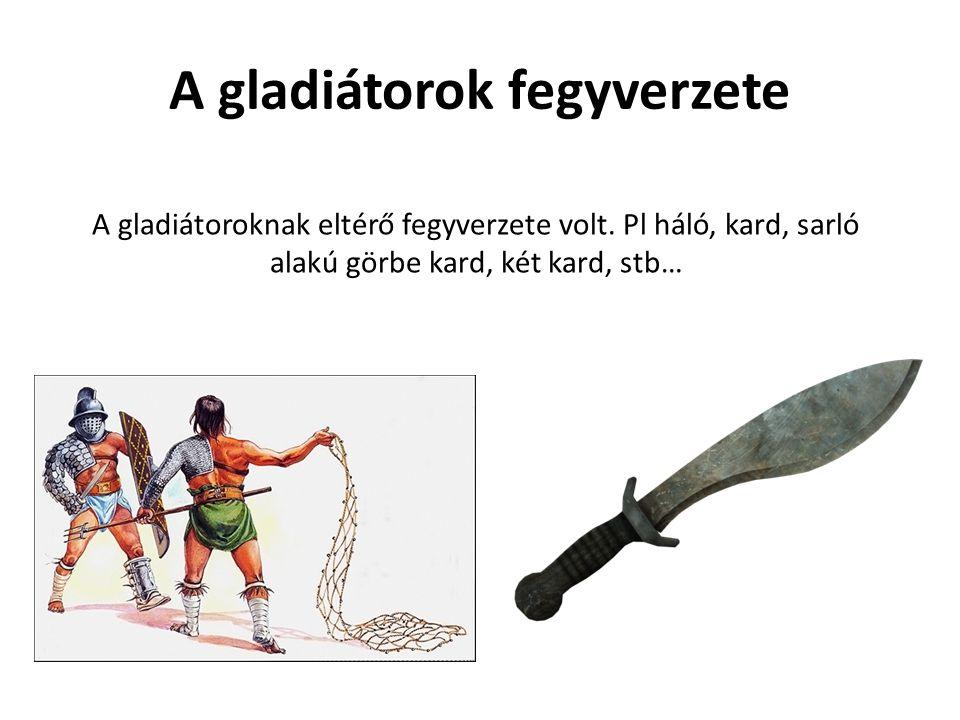 A gladiátorok fegyverzete A gladiátoroknak eltérő fegyverzete volt. Pl háló, kard, sarló alakú görbe kard, két kard, stb…