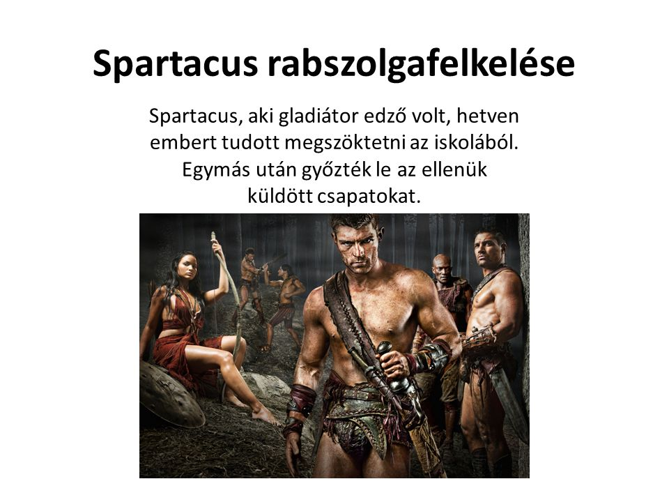 Spartacus rabszolgafelkelése Spartacus, aki gladiátor edző volt, hetven embert tudott megszöktetni az iskolából. Egymás után győzték le az ellenük kül