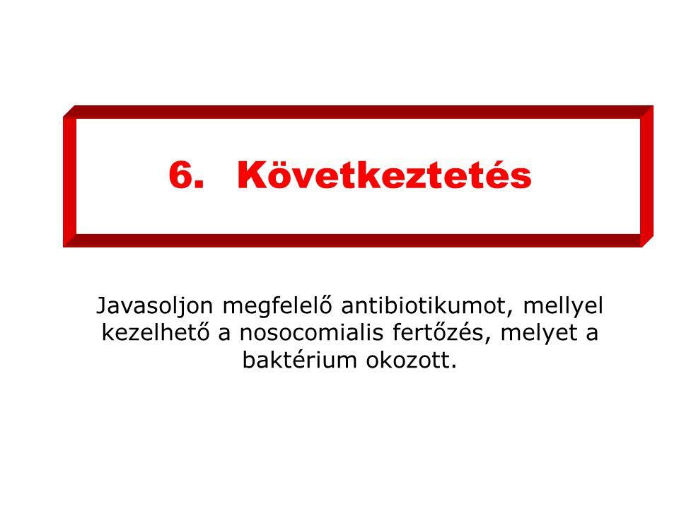6.Következtetés Javasoljon megfelelő antibiotikumot, mellyel kezelhető a nosocomialis fertőzés, melyet a baktérium okozott.