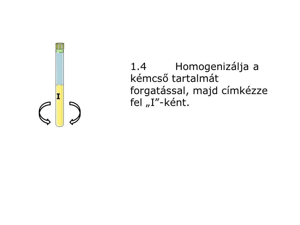 """1.4Homogenizálja a kémcső tartalmát forgatással, majd címkézze fel """"I""""-ként. I"""