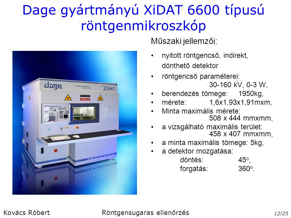Dage gyártmányú XiDAT 6600 típusú röntgenmikroszkóp nyitott röntgencső, indirekt, dönthető detektor röntgencső paraméterei: 30-160 kV, 0-3 W, berendez