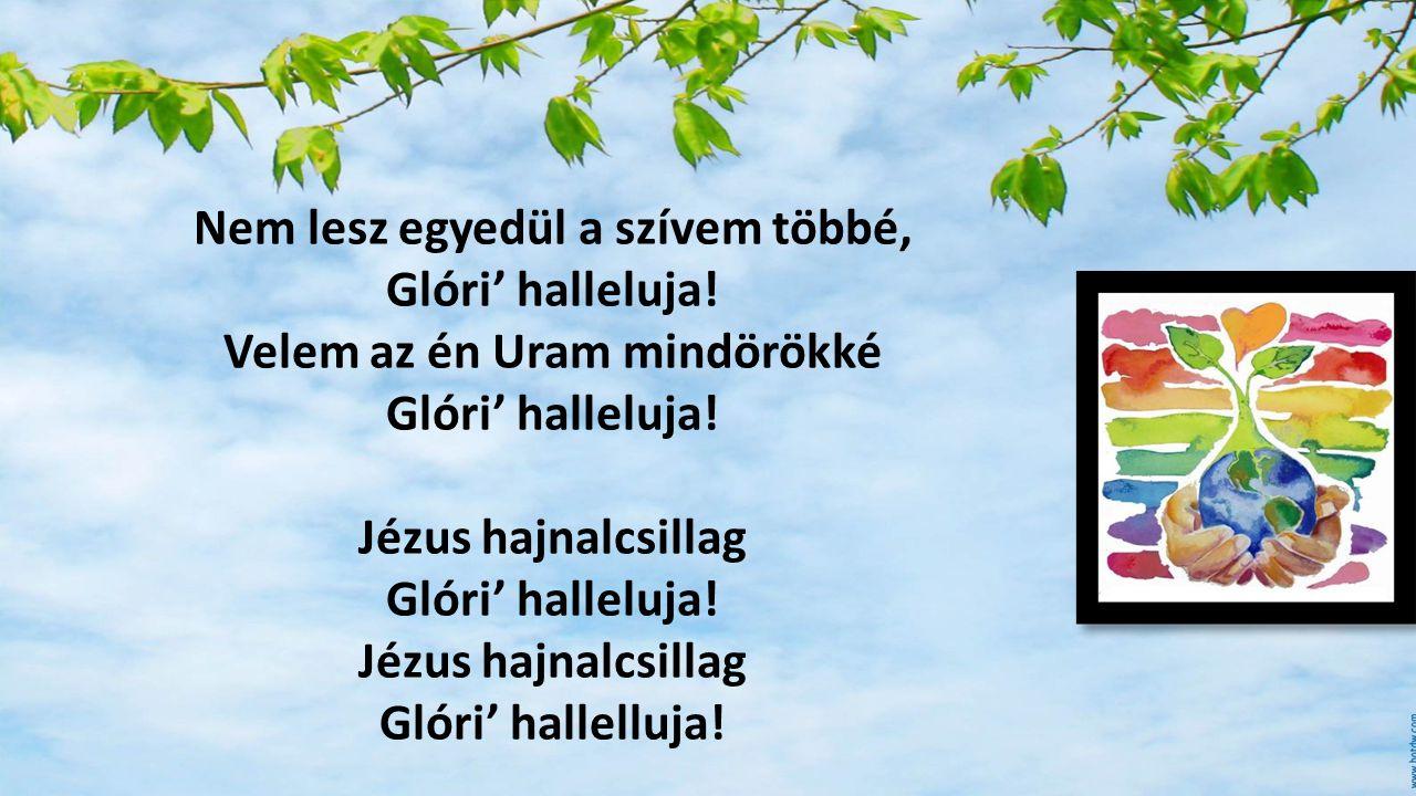 Nem lesz egyedül a szívem többé, Glóri' halleluja! Velem az én Uram mindörökké Glóri' halleluja! Jézus hajnalcsillag Glóri' halleluja! Jézus hajnalcsi