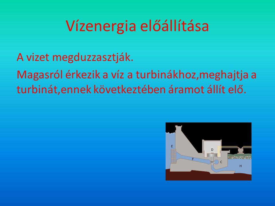 Vízenergia előállítása A vizet megduzzasztják. Magasról érkezik a víz a turbinákhoz,meghajtja a turbinát,ennek következtében áramot állít elő.