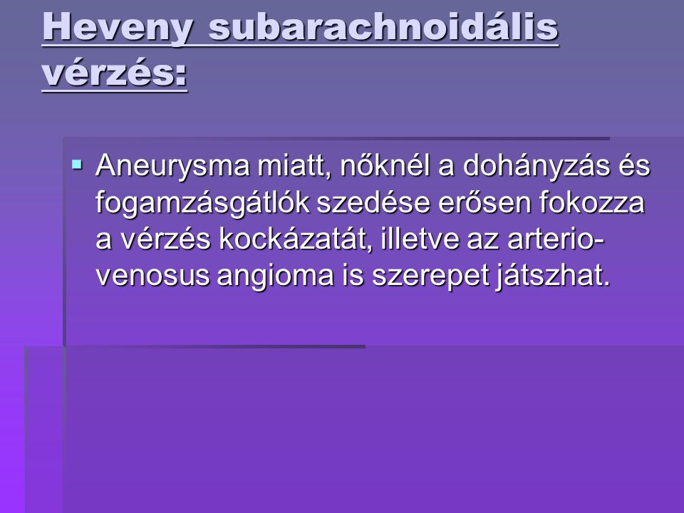 Heveny subarachnoidális vérzés:  Aneurysma miatt, nőknél a dohányzás és fogamzásgátlók szedése erősen fokozza a vérzés kockázatát, illetve az arterio- venosus angioma is szerepet játszhat.