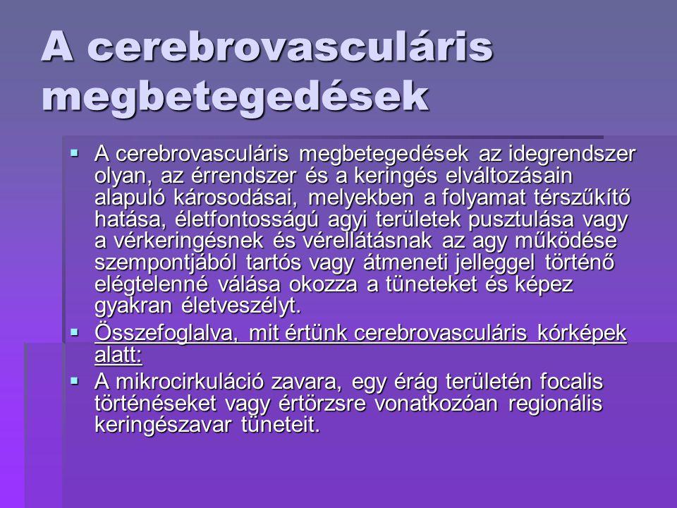 A cerebrovasculáris megbetegedések  A cerebrovasculáris megbetegedések az idegrendszer olyan, az érrendszer és a keringés elváltozásain alapuló károsodásai, melyekben a folyamat térszűkítő hatása, életfontosságú agyi területek pusztulása vagy a vérkeringésnek és vérellátásnak az agy működése szempontjából tartós vagy átmeneti jelleggel történő elégtelenné válása okozza a tüneteket és képez gyakran életveszélyt.