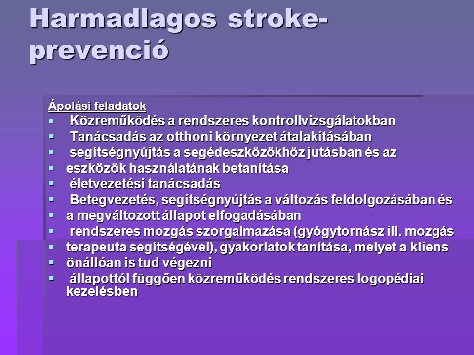 Harmadlagos stroke- prevenció Ápolási feladatok  Közreműködés a rendszeres kontrollvizsgálatokban  Tanácsadás az otthoni környezet átalakításában  segítségnyújtás a segédeszközökhöz jutásban és az  eszközök használatának betanítása  életvezetési tanácsadás  Betegvezetés, segítségnyújtás a változás feldolgozásában és  a megváltozott állapot elfogadásában  rendszeres mozgás szorgalmazása (gyógytornász ill.