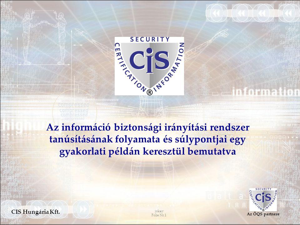 jokay Folie Nr.1 CIS Hungária Kft. Az ÖQS partnere Az információ biztonsági irányítási rendszer tanúsításának folyamata és súlypontjai egy gyakorlati