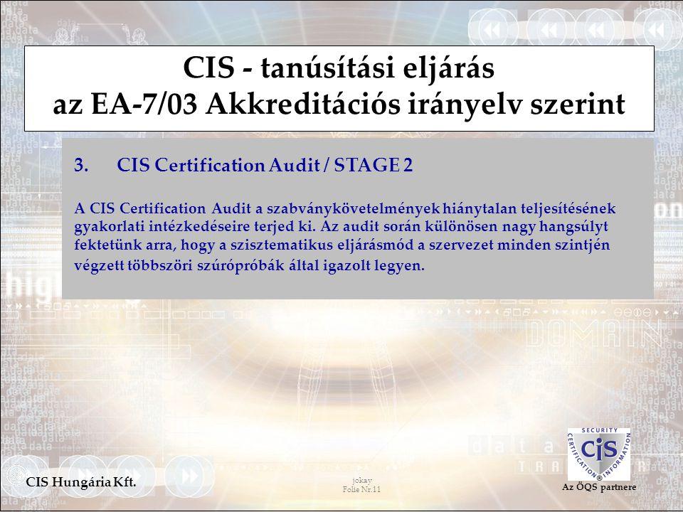 jokay Folie Nr.11 CIS Hungária Kft. Az ÖQS partnere CIS - tanúsítási eljárás az EA-7/03 Akkreditációs irányelv szerint 3. CIS Certification Audit / ST