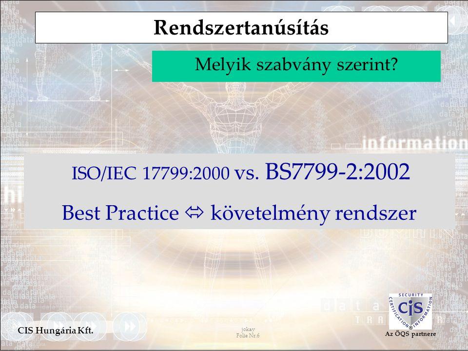 jokay Folie Nr.6 CIS Hungária Kft. Az ÖQS partnere Melyik szabvány szerint? ISO/IEC 17799:2000 vs. BS7799-2:2002 Best Practice  követelmény rendszer