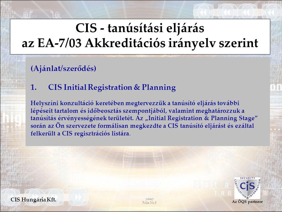 jokay Folie Nr.8 CIS Hungária Kft. Az ÖQS partnere CIS - tanúsítási eljárás az EA-7/03 Akkreditációs irányelv szerint (Ajánlat/szerődés) 1. CIS Initia