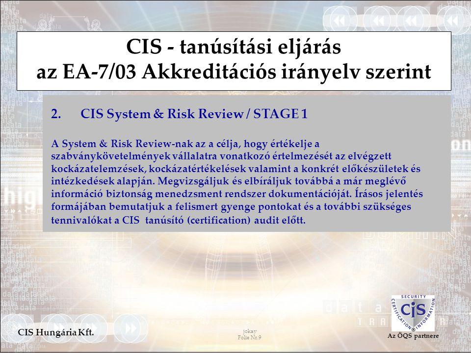 jokay Folie Nr.9 CIS Hungária Kft. Az ÖQS partnere CIS - tanúsítási eljárás az EA-7/03 Akkreditációs irányelv szerint 2. CIS System & Risk Review / ST