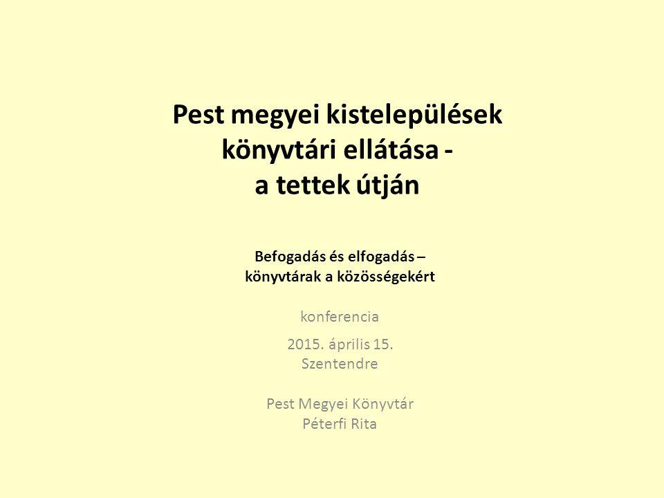 Pest megyei kistelepülések könyvtári ellátása - a tettek útján Befogadás és elfogadás – könyvtárak a közösségekért konferencia 2015.