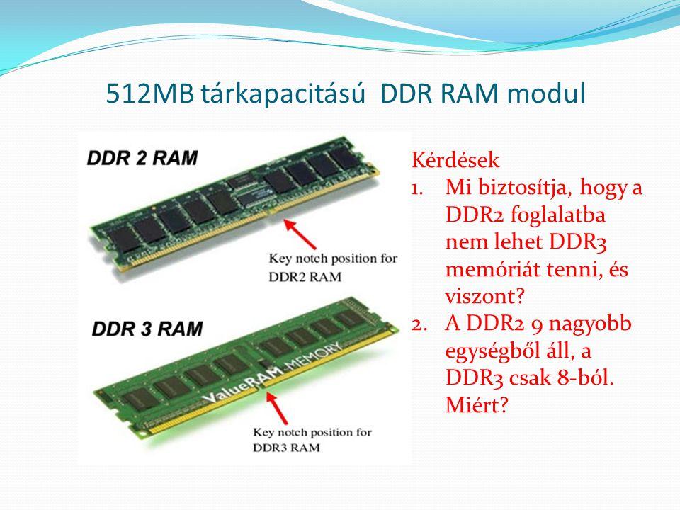 Kérdések 1.Mi biztosítja, hogy a DDR2 foglalatba nem lehet DDR3 memóriát tenni, és viszont? 2.A DDR2 9 nagyobb egységből áll, a DDR3 csak 8-ból. Miért