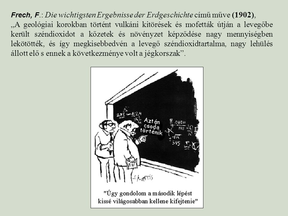 """Frech, F.: Die wichtigsten Ergebnisse der Erdgeschichte című műve (1902), """"A geológiai korokban történt vulkáni kitörések és mofetták útján a levegőbe került széndioxidot a kőzetek és növényzet képződése nagy mennyiségben lekötötték, és így megkisebbedvén a levegő széndioxidtartalma, nagy lehülés állott elő s ennek a következménye volt a jégkorszak ."""