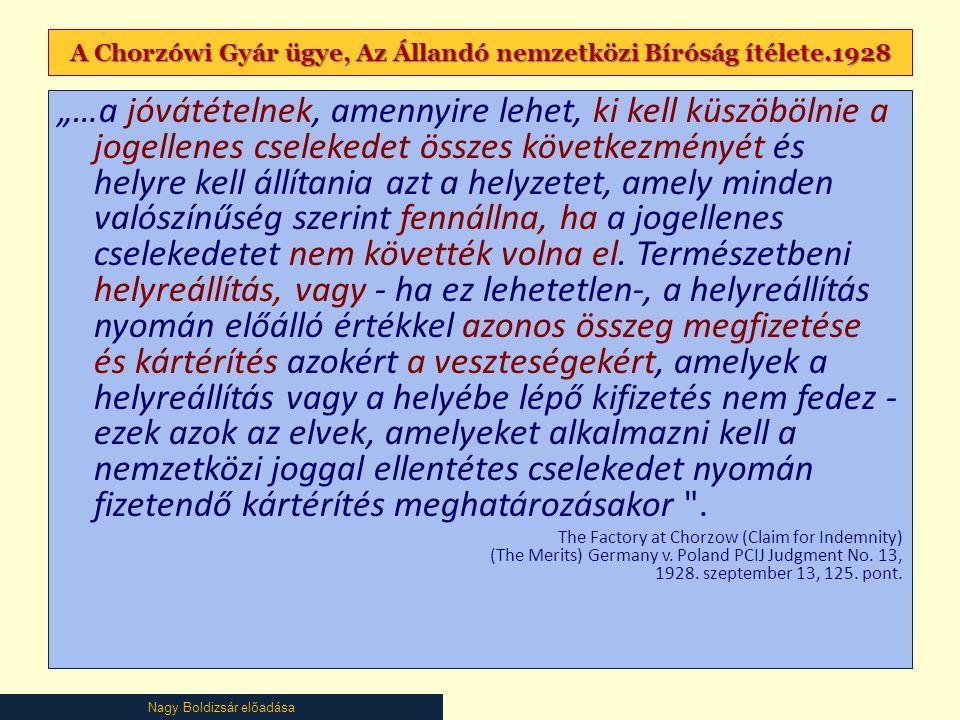 """Nagy Boldizsár előadása A Chorzówi Gyár ügye, Az Állandó nemzetközi Bíróság ítélete.1928 """"…a jóvátételnek, amennyire lehet, ki kell küszöbölnie a jogellenes cselekedet összes következményét és helyre kell állítania azt a helyzetet, amely minden valószínűség szerint fennállna, ha a jogellenes cselekedetet nem követték volna el."""