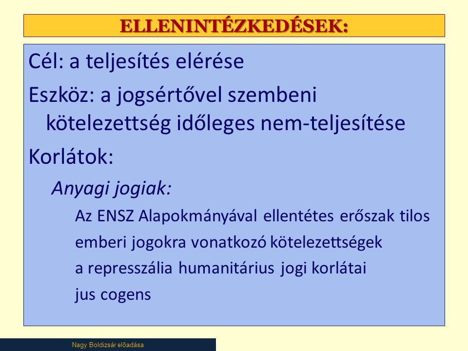 Nagy Boldizsár előadása ELLENINTÉZKEDÉSEK: Cél: a teljesítés elérése Eszköz: a jogsértővel szembeni kötelezettség időleges nem-teljesítése Korlátok: Anyagi jogiak: Az ENSZ Alapokmányával ellentétes erőszak tilos emberi jogokra vonatkozó kötelezettségek a represszália humanitárius jogi korlátai jus cogens