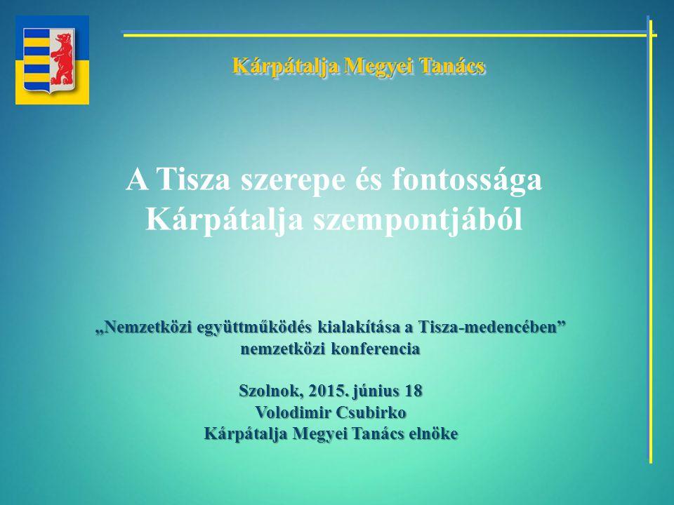 """A Tisza szerepe és fontossága Kárpátalja szempontjából """"Nemzetközi együttműködés kialakítása a Tisza-medencében"""" nemzetközi konferencia Szolnok, 2015."""