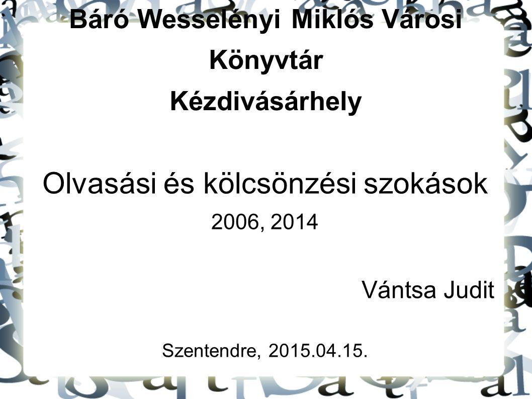 Báró Wesselényi Miklós Városi Könyvtár Kézdivásárhely Olvasási és kölcsönzési szokások 2006, 2014 Vántsa Judit Szentendre, 2015.04.15.