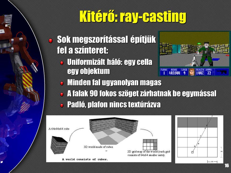 16 Kitérő: ray-casting Sok megszorítással építjük fel a színteret: Uniformizált háló: egy cella egy objektum Minden fal ugyanolyan magas A falak 90 fokos szöget zárhatnak be egymással Padló, plafon nincs textúrázva
