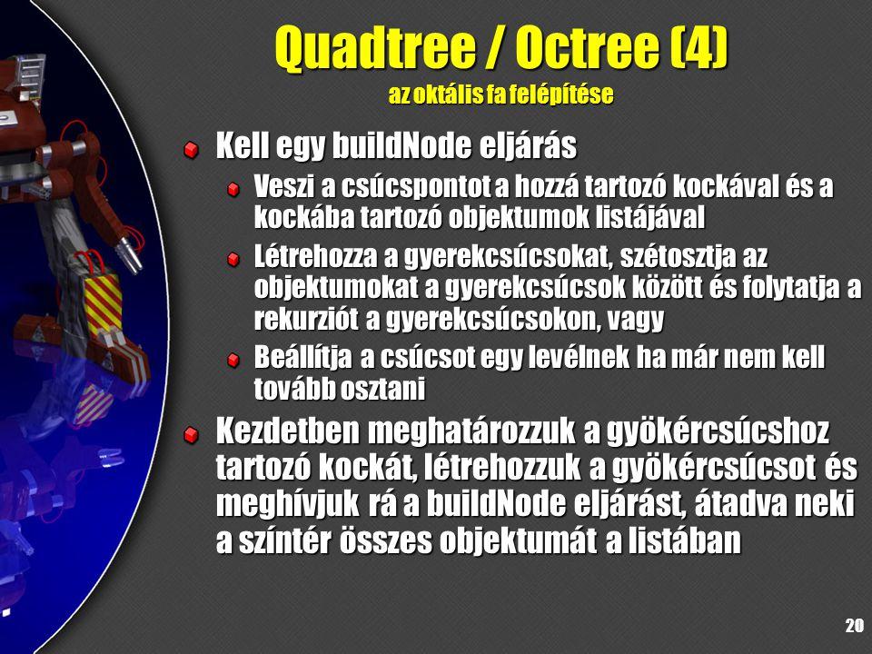 20 Quadtree / Octree (4) az oktális fa felépítése Kell egy buildNode eljárás Veszi a csúcspontot a hozzá tartozó kockával és a kockába tartozó objektumok listájával Létrehozza a gyerekcsúcsokat, szétosztja az objektumokat a gyerekcsúcsok között és folytatja a rekurziót a gyerekcsúcsokon, vagy Beállítja a csúcsot egy levélnek ha már nem kell tovább osztani Kezdetben meghatározzuk a gyökércsúcshoz tartozó kockát, létrehozzuk a gyökércsúcsot és meghívjuk rá a buildNode eljárást, átadva neki a színtér összes objektumát a listában