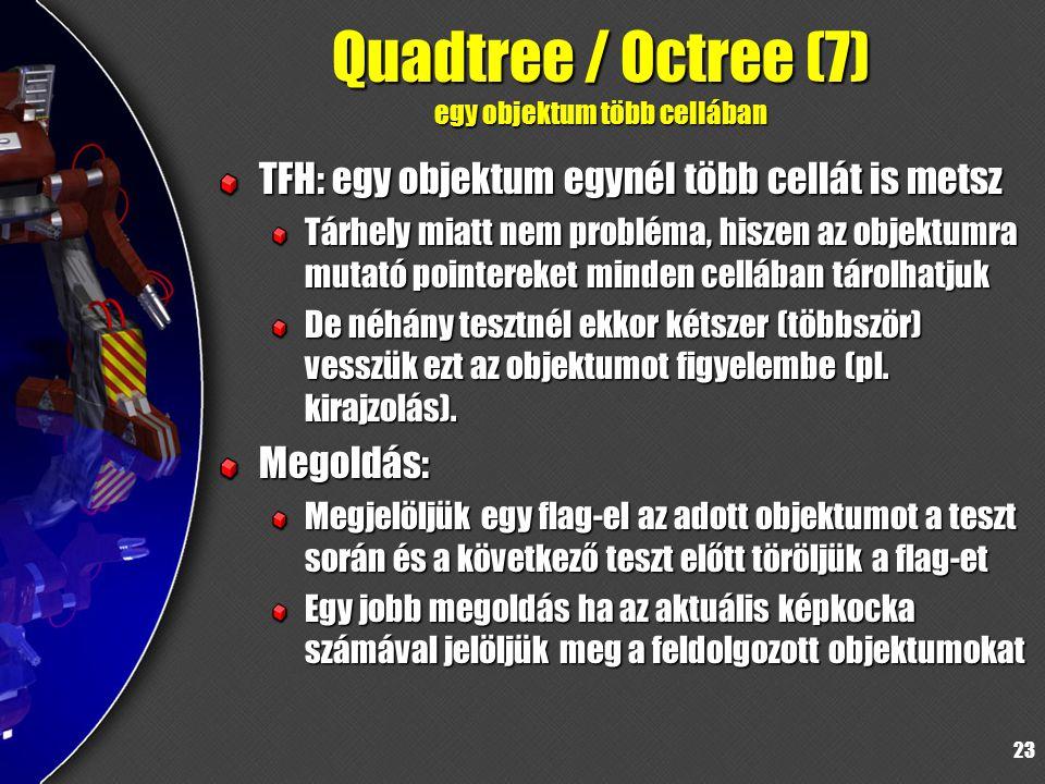 23 Quadtree / Octree (7) egy objektum több cellában TFH: egy objektum egynél több cellát is metsz Tárhely miatt nem probléma, hiszen az objektumra mutató pointereket minden cellában tárolhatjuk De néhány tesztnél ekkor kétszer (többször) vesszük ezt az objektumot figyelembe (pl.