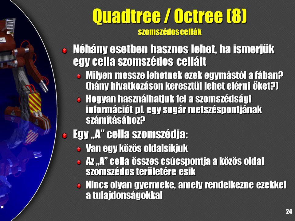 24 Quadtree / Octree (8) szomszédos cellák Néhány esetben hasznos lehet, ha ismerjük egy cella szomszédos celláit Milyen messze lehetnek ezek egymástól a fában.