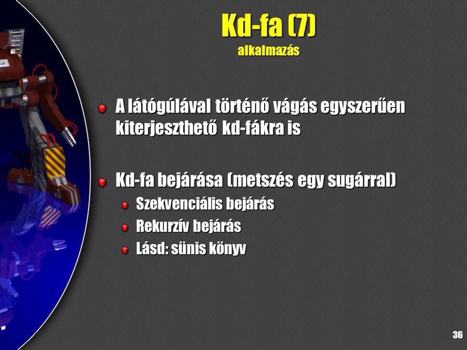 36 Kd-fa (7) alkalmazás A látógúlával történő vágás egyszerűen kiterjeszthető kd-fákra is Kd-fa bejárása (metszés egy sugárral) Szekvenciális bejárás Rekurzív bejárás Lásd: sünis könyv