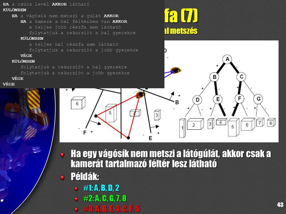 43 BSP-fa (7) látógúlával metszés Ha egy vágósík nem metszi a látógúlát, akkor csak a kamerát tartalmazó féltér lesz látható Példák: #1: A, B, D, 2 #2: A, C, G, 7, 8 #3: A, B, E, 4, C, F, 5 HA a csúcs levél AKKOR látható KÜLÖNBEN HA a vágósík nem metszi a gúlát AKKOR HA a kamera a bal féltérben van AKKOR a teljes jobb részfa nem látható folytatjuk a rekurziót a bal gyerekre KÜLÖNBEN a teljes bal részfa nem látható folytatjuk a rekurziót a jobb gyerekre VÉGE KÜLÖNBEN folytatjuk a rekurziót a bal gyerekre folytatjuk a rekurziót a jobb gyerekre VÉGE VÉGE
