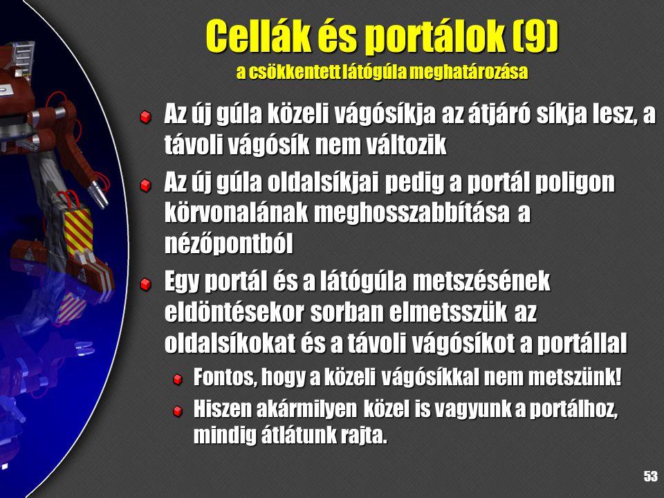 53 Cellák és portálok (9) a csökkentett látógúla meghatározása Az új gúla közeli vágósíkja az átjáró síkja lesz, a távoli vágósík nem változik Az új gúla oldalsíkjai pedig a portál poligon körvonalának meghosszabbítása a nézőpontból Egy portál és a látógúla metszésének eldöntésekor sorban elmetsszük az oldalsíkokat és a távoli vágósíkot a portállal Fontos, hogy a közeli vágósíkkal nem metszünk.