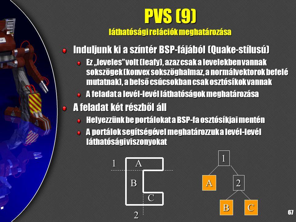"""67 PVS (9) láthatósági relációk meghatározása Induljunk ki a színtér BSP-fájából (Quake-stílusú) Ez """"leveles volt (leafy), azaz csak a levelekben vannak sokszögek (konvex sokszöghalmaz, a normálvektorok befelé mutatnak), a belső csúcsokban csak osztósíkok vannak A feladat a levél-levél láthatóságok meghatározása A feladat két részből áll Helyezzünk be portálokat a BSP-fa osztósíkjai mentén A portálok segítségével meghatározzuk a levél-levél láthatósági viszonyokat 1 2 A B C 1 A2 BC"""