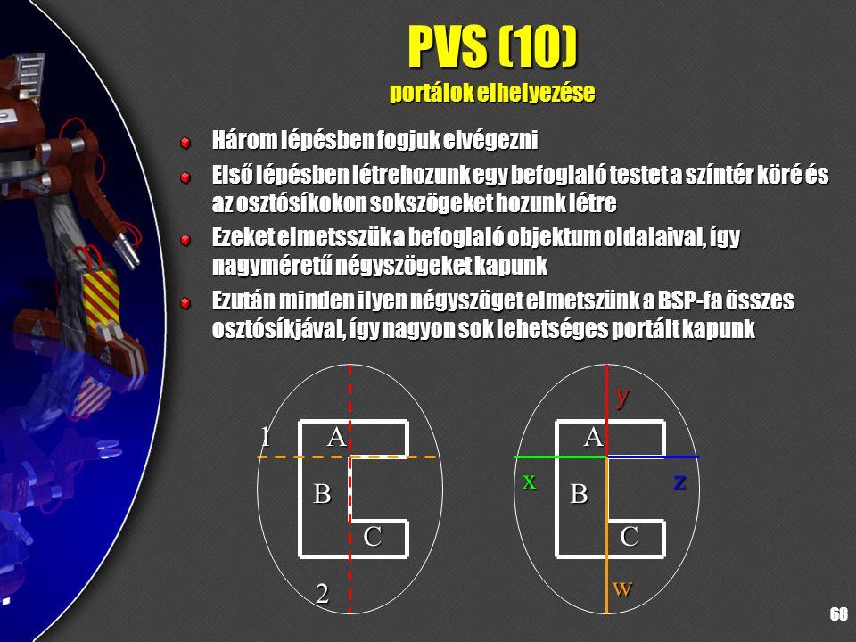 68 PVS (10) portálok elhelyezése Három lépésben fogjuk elvégezni Első lépésben létrehozunk egy befoglaló testet a színtér köré és az osztósíkokon sokszögeket hozunk létre Ezeket elmetsszük a befoglaló objektum oldalaival, így nagyméretű négyszögeket kapunk Ezután minden ilyen négyszöget elmetszünk a BSP-fa összes osztósíkjával, így nagyon sok lehetséges portált kapunk 1A B C 2 A B C x y z w