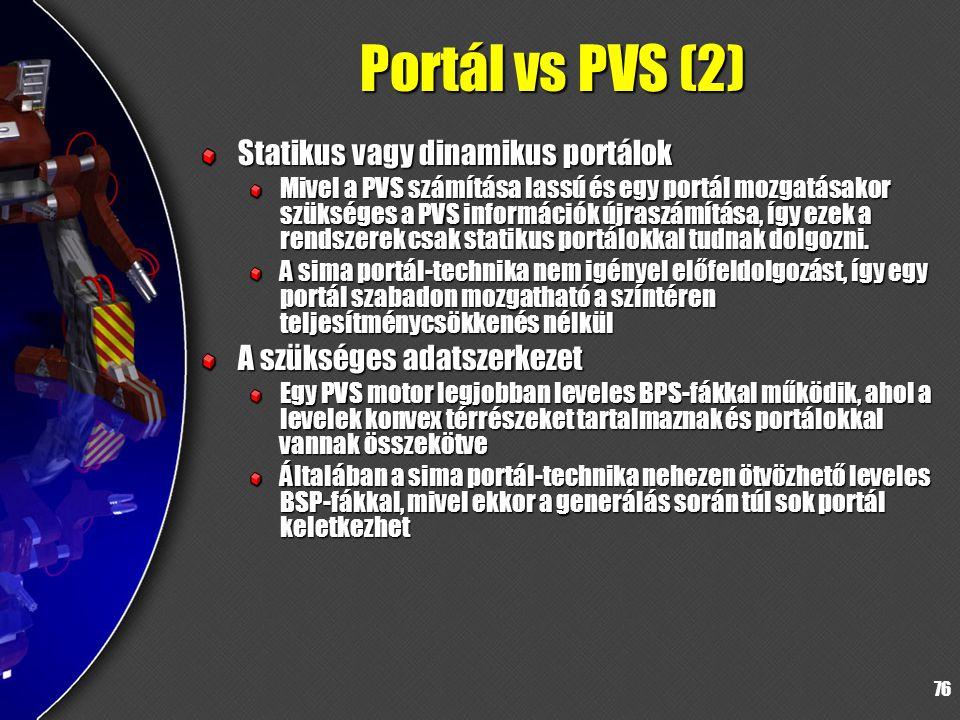 76 Portál vs PVS (2) Statikus vagy dinamikus portálok Mivel a PVS számítása lassú és egy portál mozgatásakor szükséges a PVS információk újraszámítása, így ezek a rendszerek csak statikus portálokkal tudnak dolgozni.