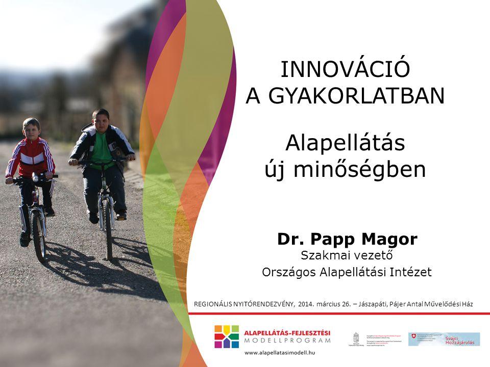 INNOVÁCIÓ A GYAKORLATBAN Alapellátás új minőségben Dr. Papp Magor Szakmai vezető Országos Alapellátási Intézet REGIONÁLIS NYITÓRENDEZVÉNY, 2014. márci