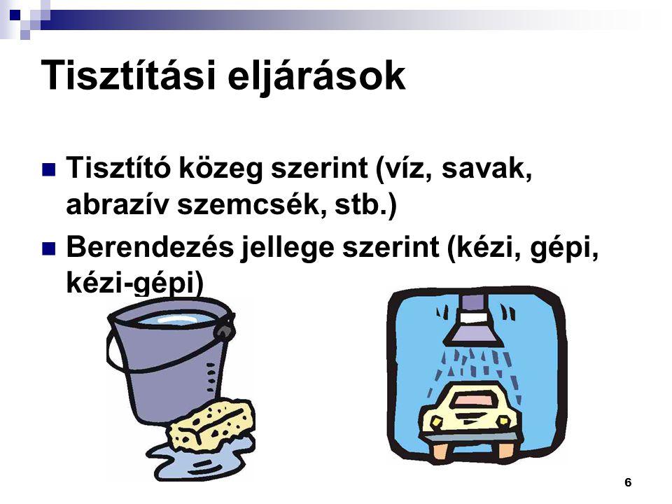6 Tisztítási eljárások Tisztító közeg szerint (víz, savak, abrazív szemcsék, stb.) Berendezés jellege szerint (kézi, gépi, kézi-gépi)
