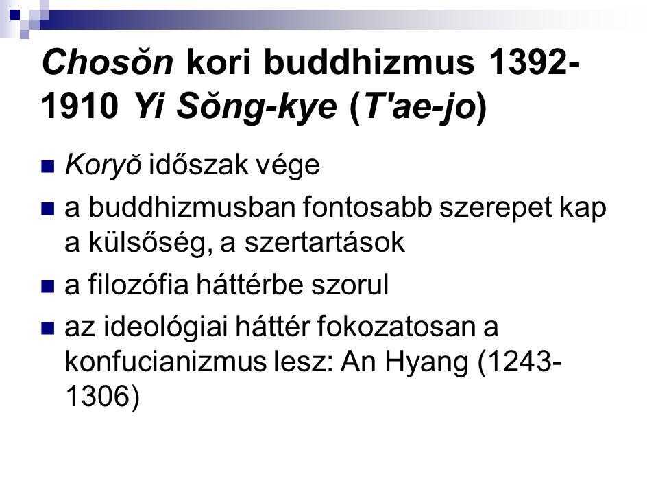 Chosŏn kori buddhizmus 1392- 1910 Yi Sŏng-kye (T ae-jo) Koryŏ időszak vége a buddhizmusban fontosabb szerepet kap a külsőség, a szertartások a filozófia háttérbe szorul az ideológiai háttér fokozatosan a konfucianizmus lesz: An Hyang (1243- 1306)