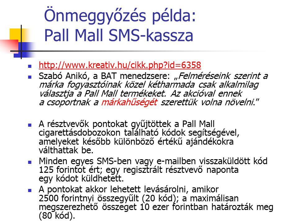 """Önmeggyőzés példa: Pall Mall SMS-kassza http://www.kreativ.hu/cikk.php?id=6358 Szabó Anikó, a BAT menedzsere: """"Felméréseink szerint a márka fogyasztóinak közel kétharmada csak alkalmilag választja a Pall Mall termékeket."""