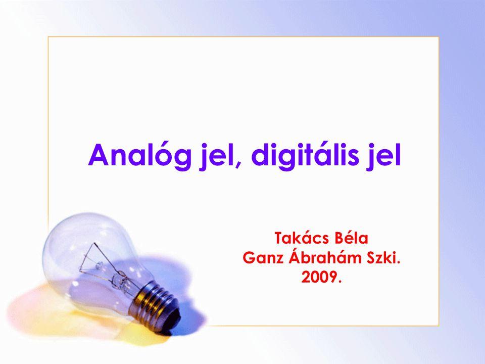 Analóg jel, digitális jel Takács Béla Ganz Ábrahám Szki. 2009.