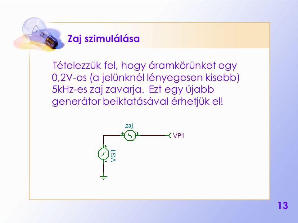 13 Zaj szimulálása Tételezzük fel, hogy áramkörünket egy 0,2V-os (a jelünknél lényegesen kisebb) 5kHz-es zaj zavarja. Ezt egy újabb generátor beiktatá