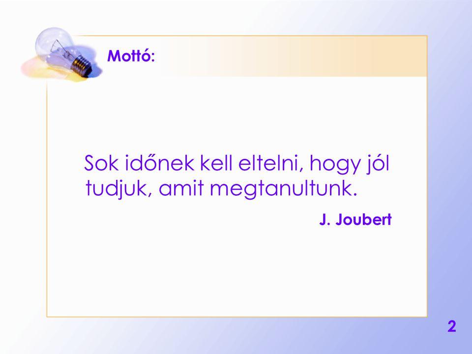 2 Mottó: Sok időnek kell eltelni, hogy jól tudjuk, amit megtanultunk. J. Joubert