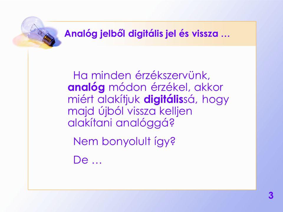3 Analóg jelből digitális jel és vissza … Ha minden érzékszervünk, analóg módon érzékel, akkor miért alakítjuk digitális sá, hogy majd újból vissza ke