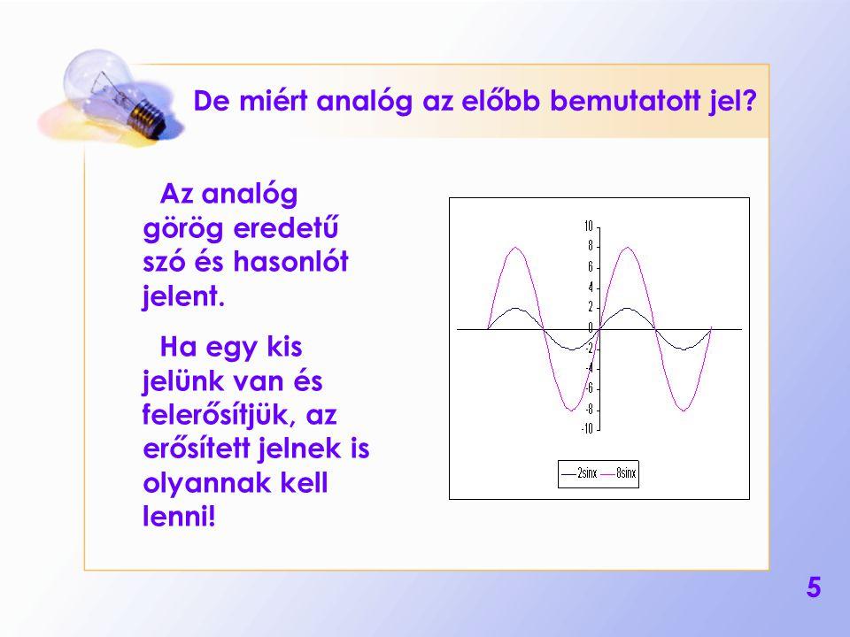 5 De miért analóg az előbb bemutatott jel? Az analóg görög eredetű szó és hasonlót jelent. Ha egy kis jelünk van és felerősítjük, az erősített jelnek