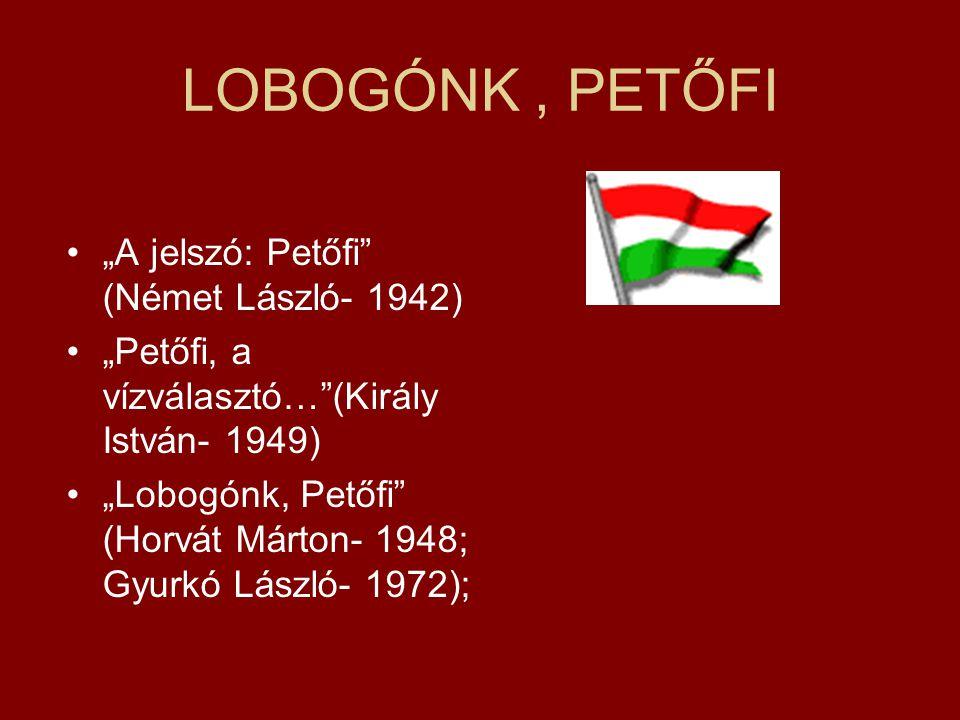 """LOBOGÓNK, PETŐFI """"A jelszó: Petőfi"""" (Német László- 1942) """"Petőfi, a vízválasztó…""""(Király István- 1949) """"Lobogónk, Petőfi"""" (Horvát Márton- 1948; Gyurkó"""